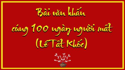 văn khấn 100 ngày bát hương,văn khấn 100 ngày ngoài mộ,văn khấn 100 ngày bốc bát hương thổ công,văn khấn 100 ngày người mất,văn khấn 100 ngày bốc bát hương mới,văn khấn 100 ngày người chết,văn khấn 100 ngày cho người mất,văn khấn 100 ngày về nhà mới,văn khấn tạ 100 ngày bốc bát hương thần tài,văn khấn cúng 100 ngày nhà mới,văn khấn cúng giỗ 100 ngày,bài khấn lễ 100 ngày,bài cúng lễ 100 ngày,văn khấn vong 100 ngày,bài khấn 100 ngày về nhà mới,bài cúng 100 ngày về nhà mới